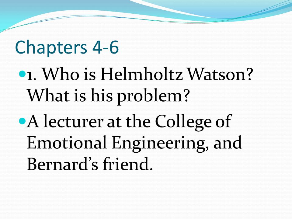 Chapters 4-6 1. Who is Helmholtz Watson What is his problem