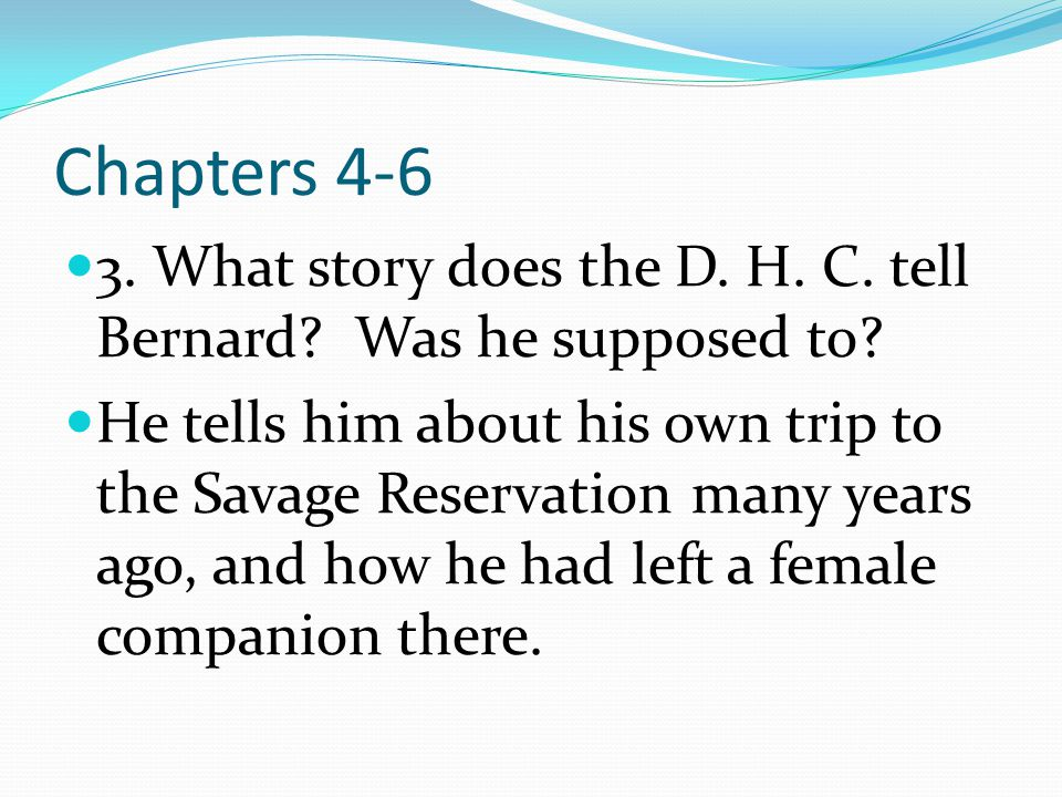 Chapters 4-6 3. What story does the D. H. C. tell Bernard Was he supposed to