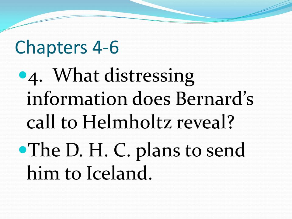 Chapters 4-6 4. What distressing information does Bernard's call to Helmholtz reveal.