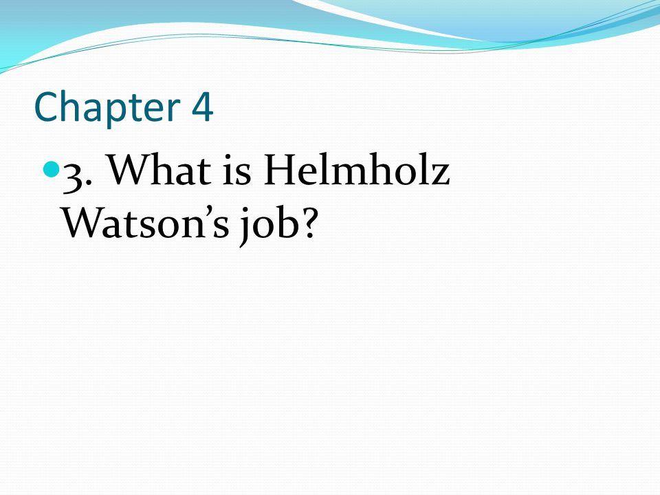 Chapter 4 3. What is Helmholz Watson's job