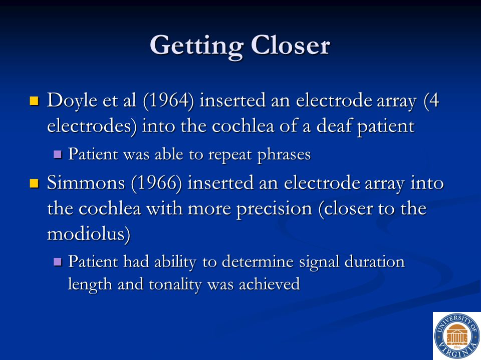 Getting Closer Doyle et al (1964) inserted an electrode array (4 electrodes) into the cochlea of a deaf patient.