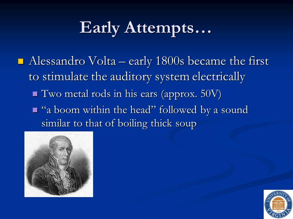 Early Attempts… Alessandro Volta – early 1800s became the first to stimulate the auditory system electrically.