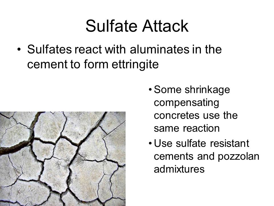Sulfate Attack Sulfates react with aluminates in the cement to form ettringite. Some shrinkage compensating concretes use the same reaction.