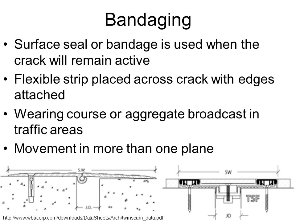 Bandaging Surface seal or bandage is used when the crack will remain active. Flexible strip placed across crack with edges attached.