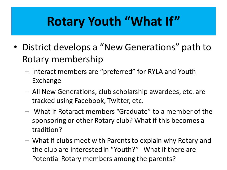 Rotary Youth What If District develops a New Generations path to Rotary membership. Interact members are preferred for RYLA and Youth Exchange.