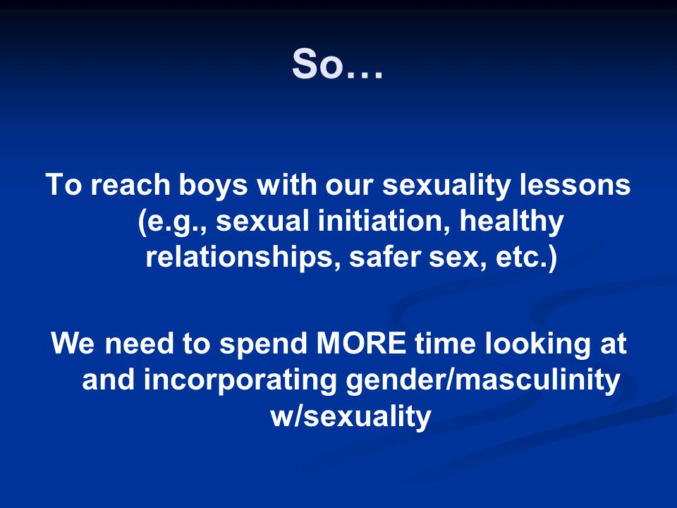 So… To reach boys with our sexuality lessons (e.g., sexual initiation, healthy relationships, safer sex, etc.)
