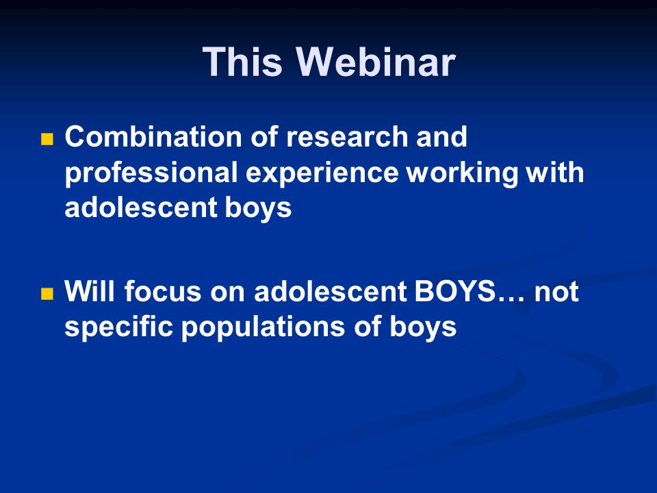 This Webinar Combination of research and professional experience working with adolescent boys.