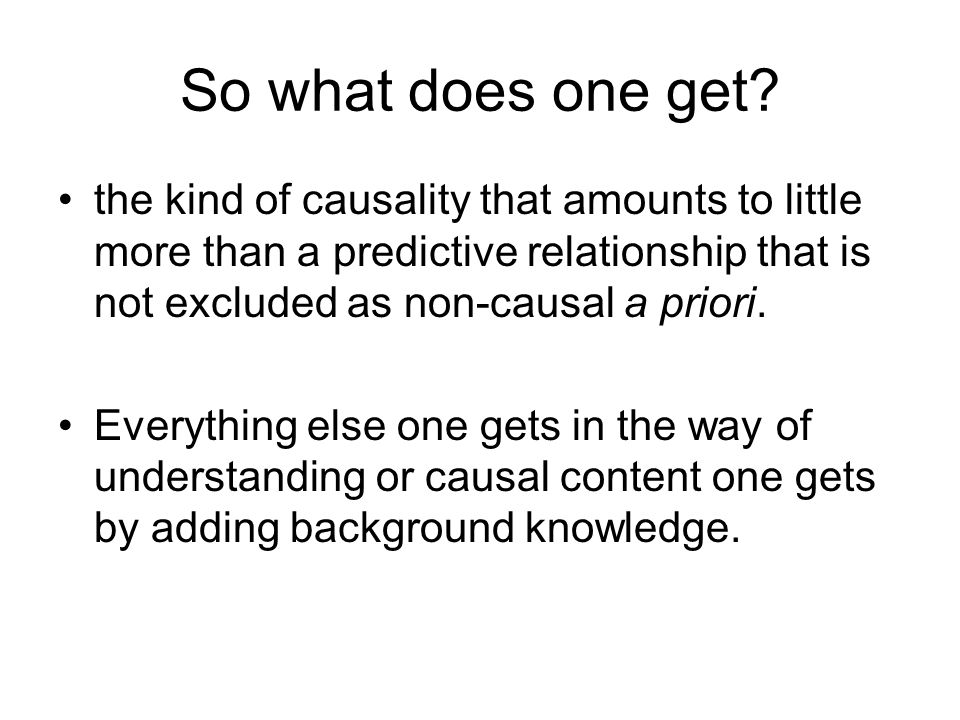 So what does one get the kind of causality that amounts to little more than a predictive relationship that is not excluded as non-causal a priori.