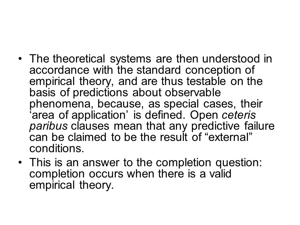 The theoretical systems are then understood in accordance with the standard conception of empirical theory, and are thus testable on the basis of predictions about observable phenomena, because, as special cases, their 'area of application' is defined. Open ceteris paribus clauses mean that any predictive failure can be claimed to be the result of external conditions.