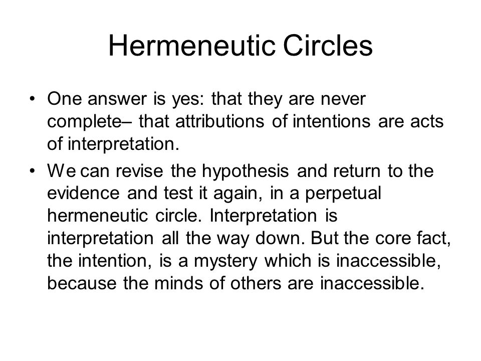 Hermeneutic Circles One answer is yes: that they are never complete– that attributions of intentions are acts of interpretation.