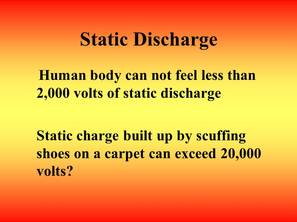 Static Discharge Human body can not feel less than 2,000 volts of static discharge.