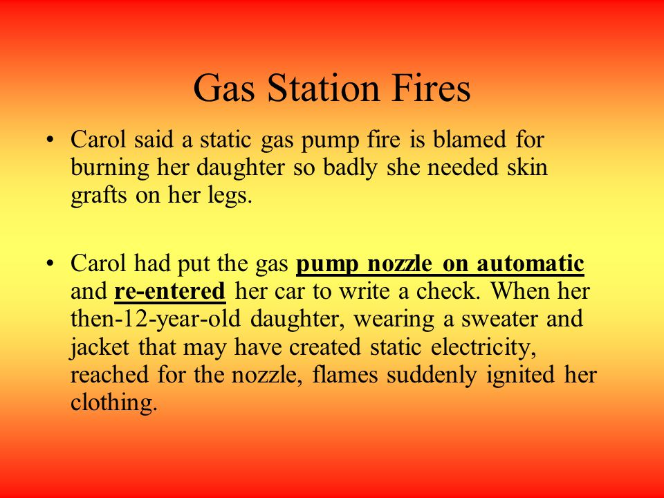 Gas Station Fires Carol said a static gas pump fire is blamed for burning her daughter so badly she needed skin grafts on her legs.