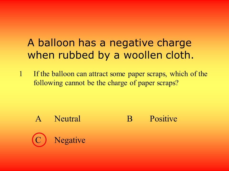 A balloon has a negative charge when rubbed by a woollen cloth.