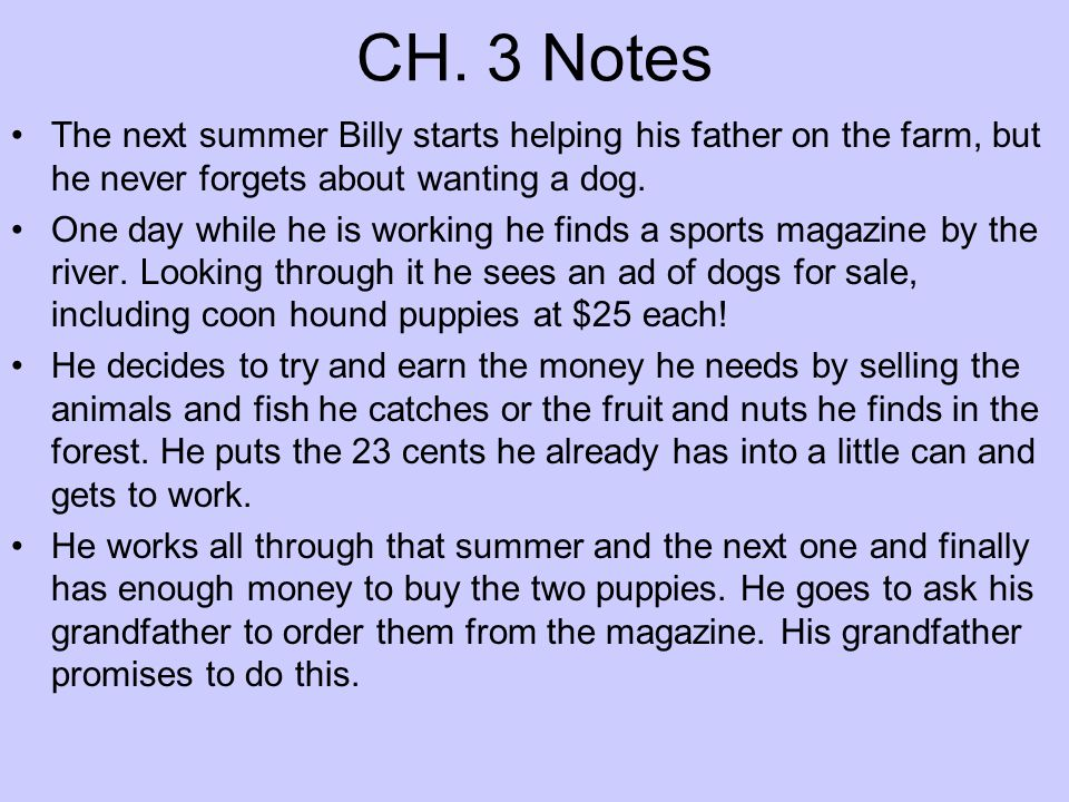 CH. 3 Notes The next summer Billy starts helping his father on the farm, but he never forgets about wanting a dog.