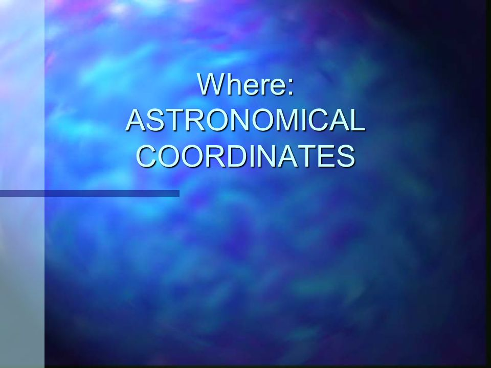 Where: ASTRONOMICAL COORDINATES