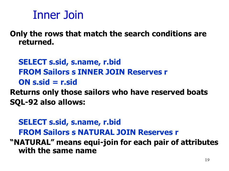 Inner Join Only the rows that match the search conditions are returned. SELECT s.sid, s.name, r.bid.