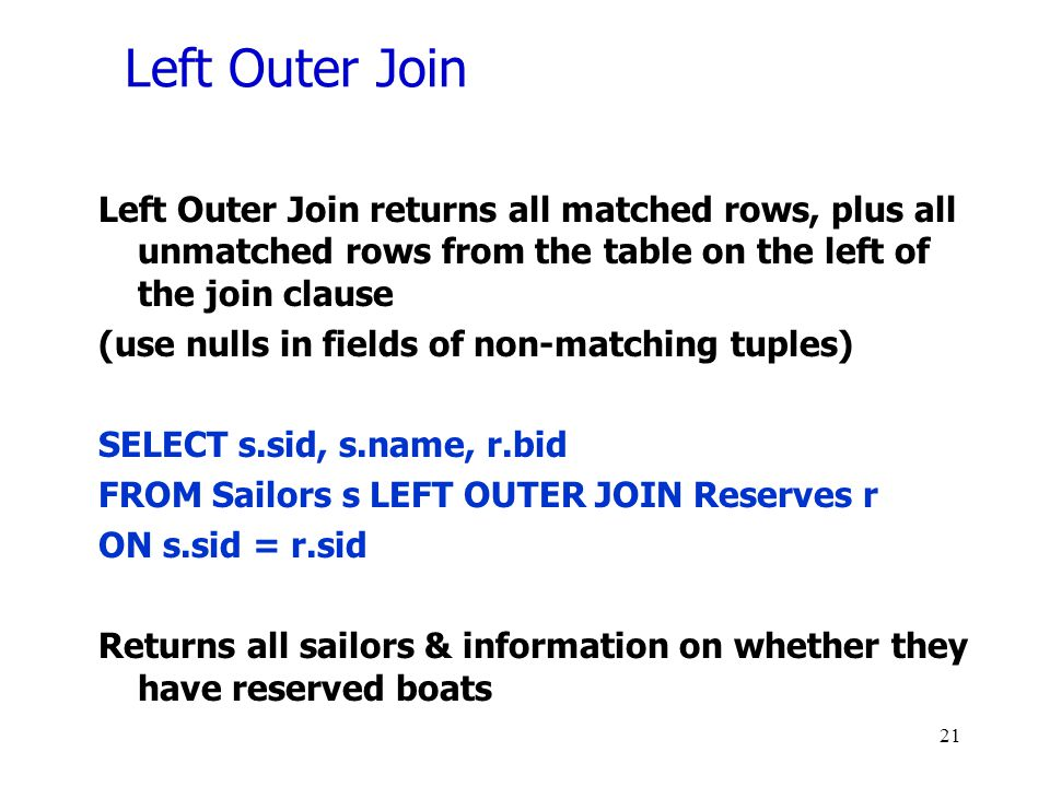 Left Outer Join Left Outer Join returns all matched rows, plus all unmatched rows from the table on the left of the join clause.