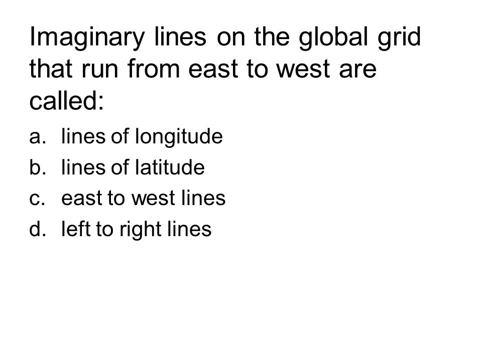 Imaginary lines on the global grid that run from east to west are called: