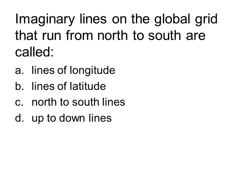 Imaginary lines on the global grid that run from north to south are called: