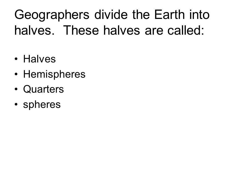 Geographers divide the Earth into halves. These halves are called: