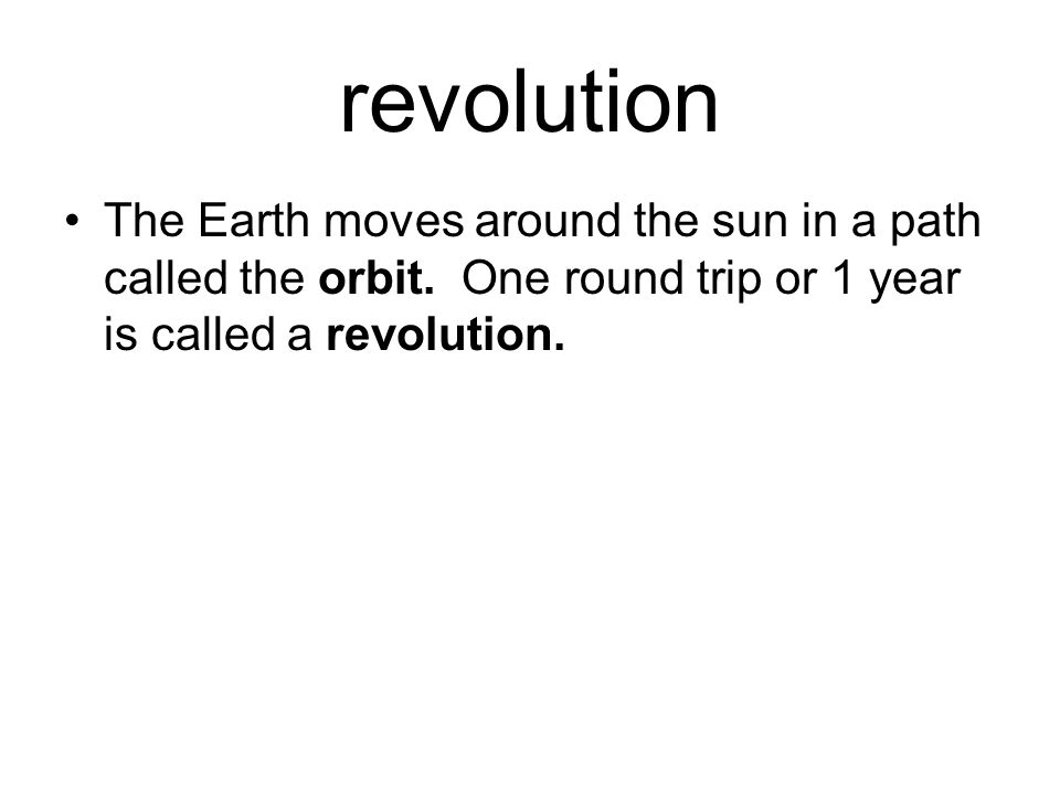 revolution The Earth moves around the sun in a path called the orbit.