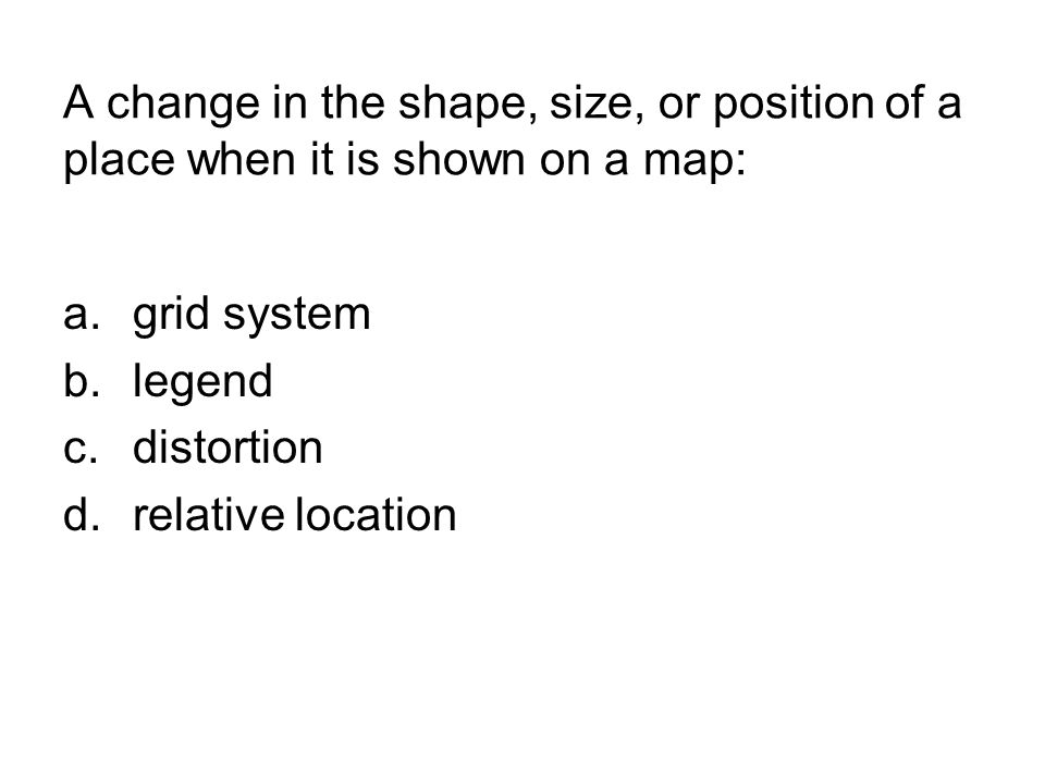 A change in the shape, size, or position of a place when it is shown on a map: