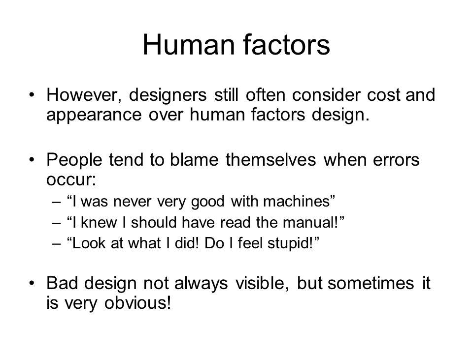 Human factors However, designers still often consider cost and appearance over human factors design.