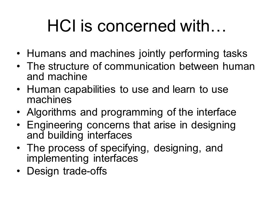 HCI is concerned with… Humans and machines jointly performing tasks