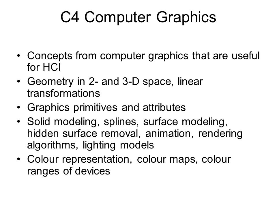 C4 Computer Graphics Concepts from computer graphics that are useful for HCI. Geometry in 2- and 3-D space, linear transformations.