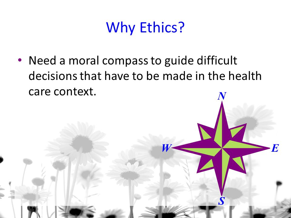 Why Ethics Need a moral compass to guide difficult decisions that have to be made in the health care context.