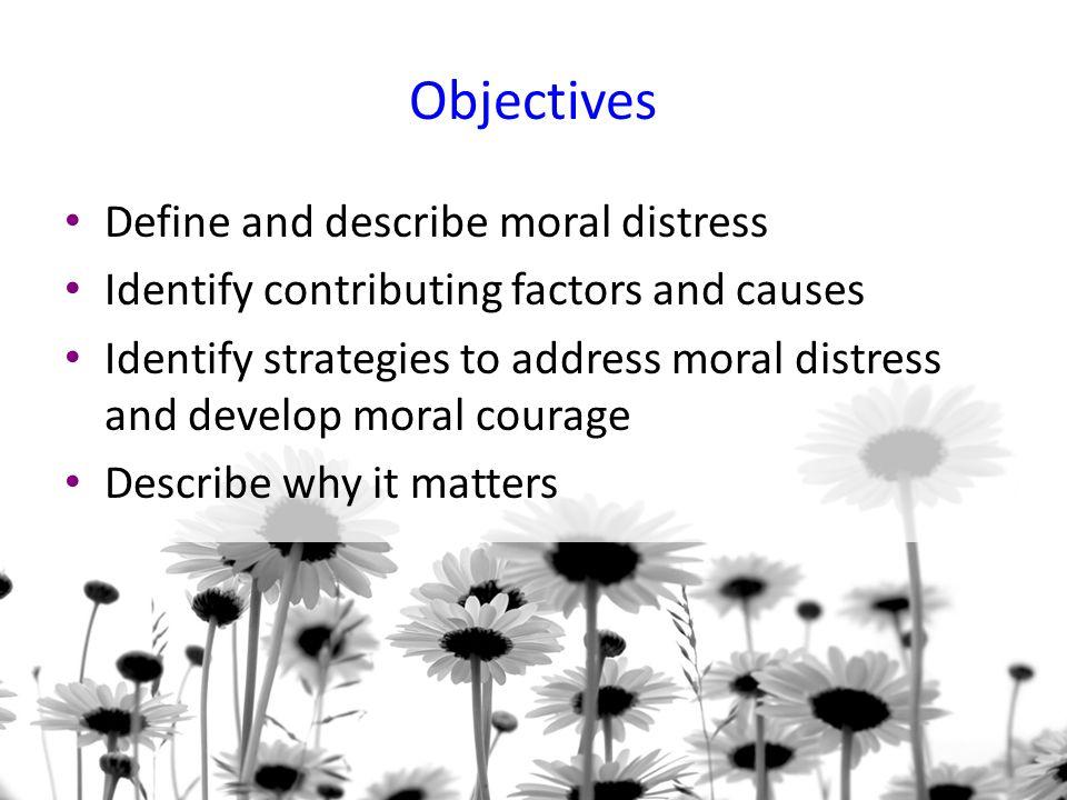 Objectives Define and describe moral distress