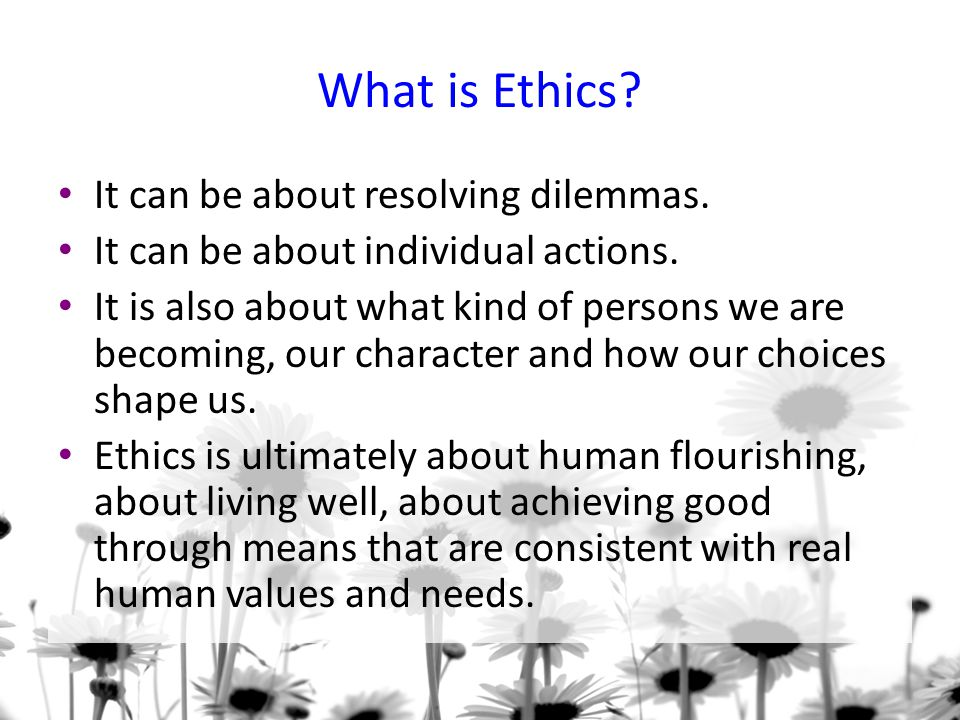 What is Ethics It can be about resolving dilemmas.