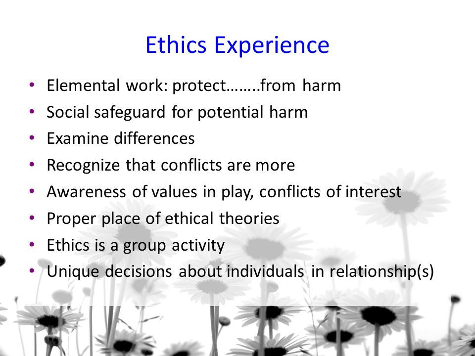 Ethics Experience Elemental work: protect……..from harm