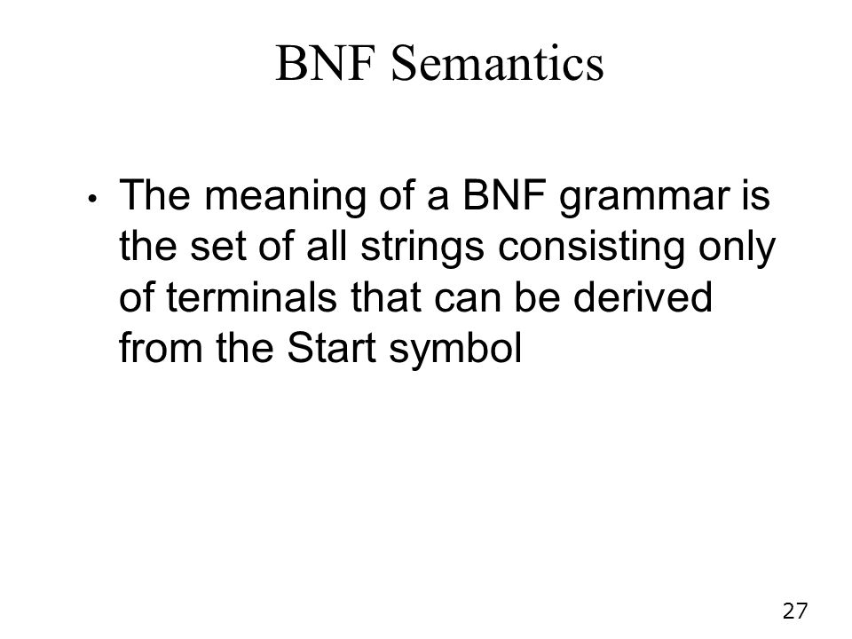 BNF Semantics The meaning of a BNF grammar is the set of all strings consisting only of terminals that can be derived from the Start symbol.