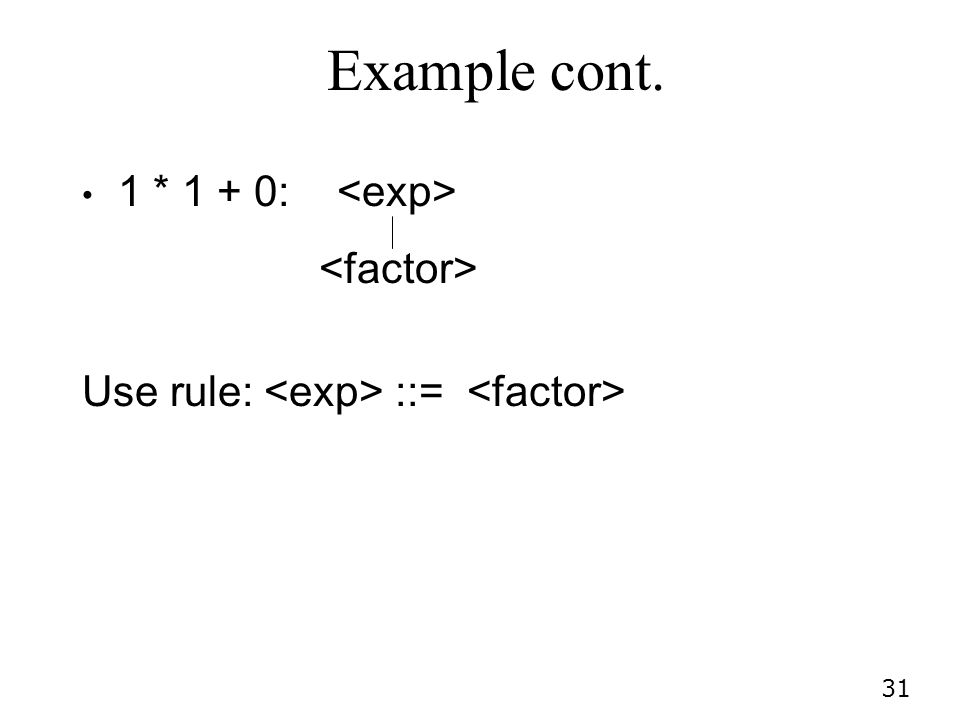 Example cont. 1 * 1 + 0: <exp> <factor>