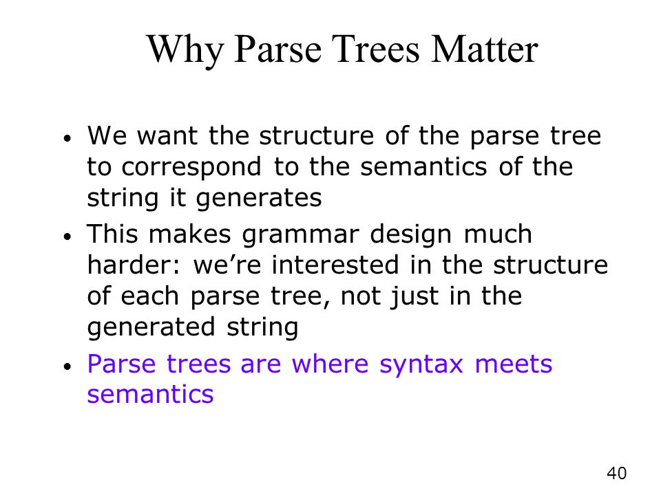 Why Parse Trees Matter We want the structure of the parse tree to correspond to the semantics of the string it generates.