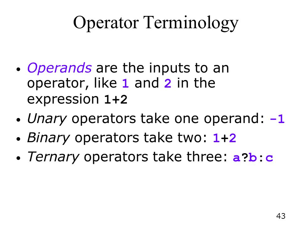 Operator Terminology Operands are the inputs to an operator, like 1 and 2 in the expression 1+2. Unary operators take one operand: -1.