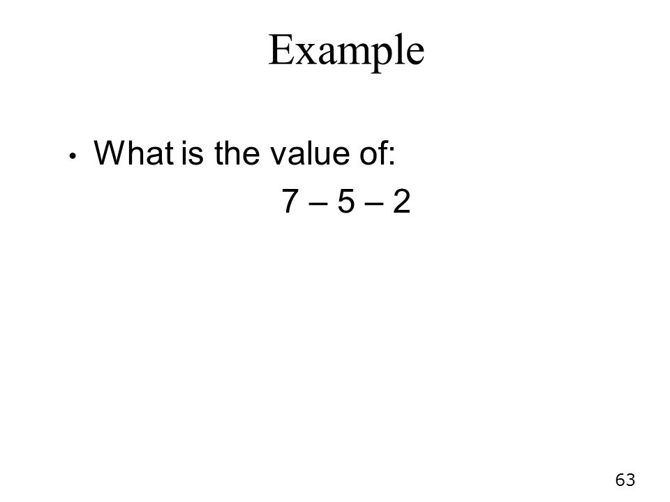 Example What is the value of: 7 – 5 – 2
