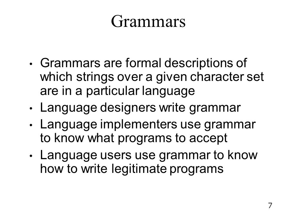 Grammars Grammars are formal descriptions of which strings over a given character set are in a particular language.