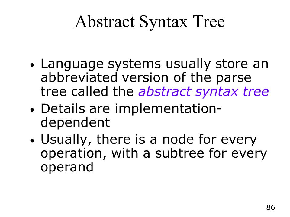 Abstract Syntax Tree Language systems usually store an abbreviated version of the parse tree called the abstract syntax tree.