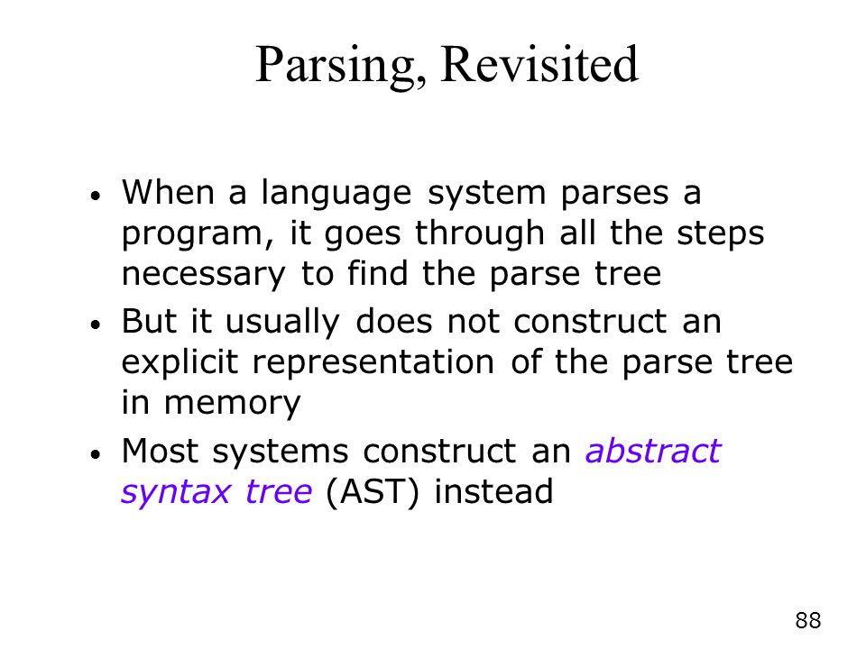 Parsing, Revisited When a language system parses a program, it goes through all the steps necessary to find the parse tree.