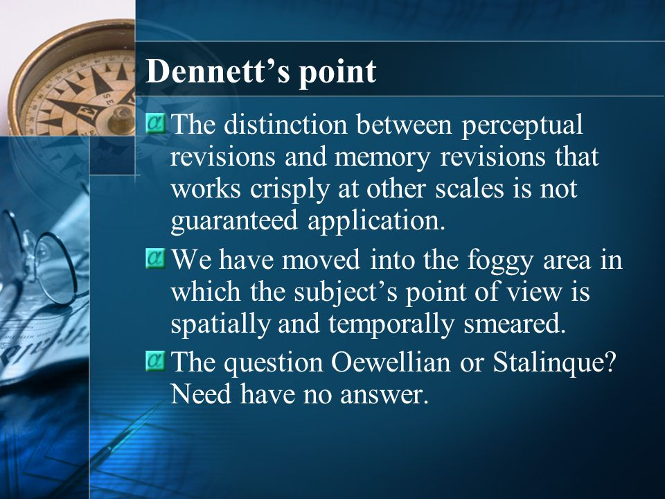 Dennett's point The distinction between perceptual revisions and memory revisions that works crisply at other scales is not guaranteed application.