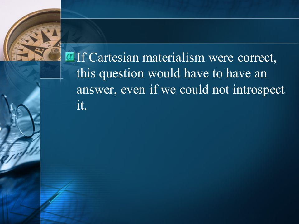 If Cartesian materialism were correct, this question would have to have an answer, even if we could not introspect it.