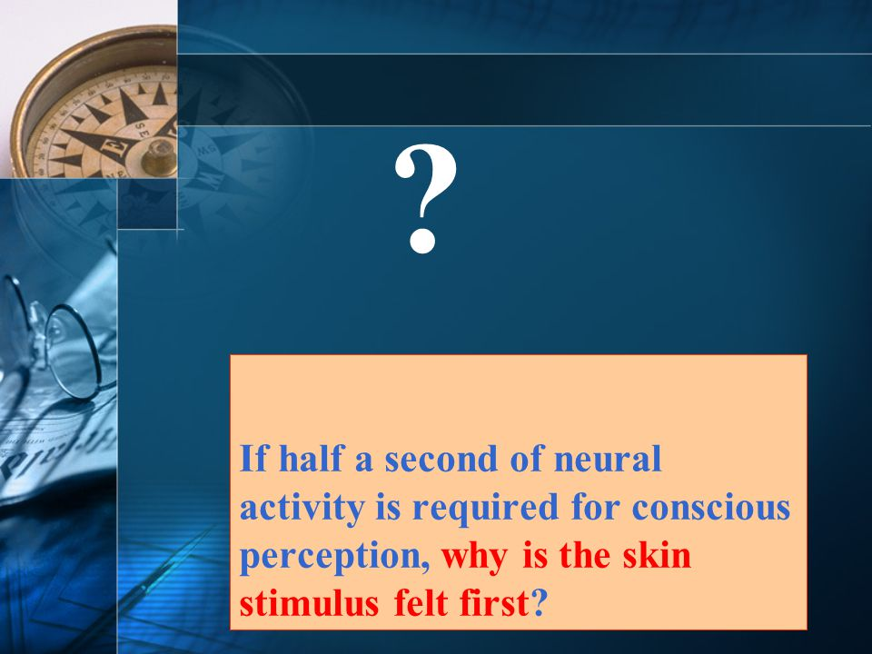 If half a second of neural activity is required for conscious perception, why is the skin stimulus felt first