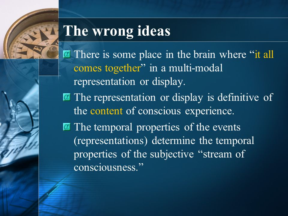The wrong ideas There is some place in the brain where it all comes together in a multi-modal representation or display.