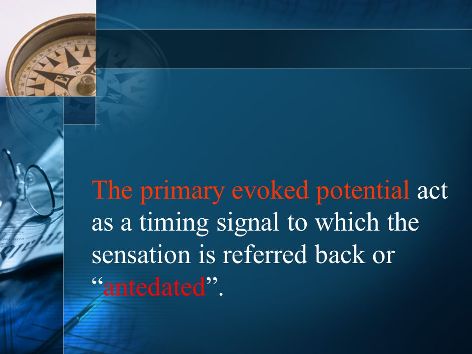 The primary evoked potential act as a timing signal to which the sensation is referred back or antedated .