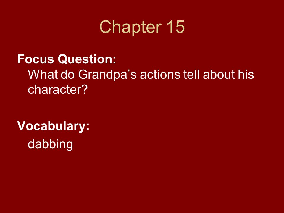 Chapter 15 Focus Question: What do Grandpa's actions tell about his character Vocabulary: dabbing