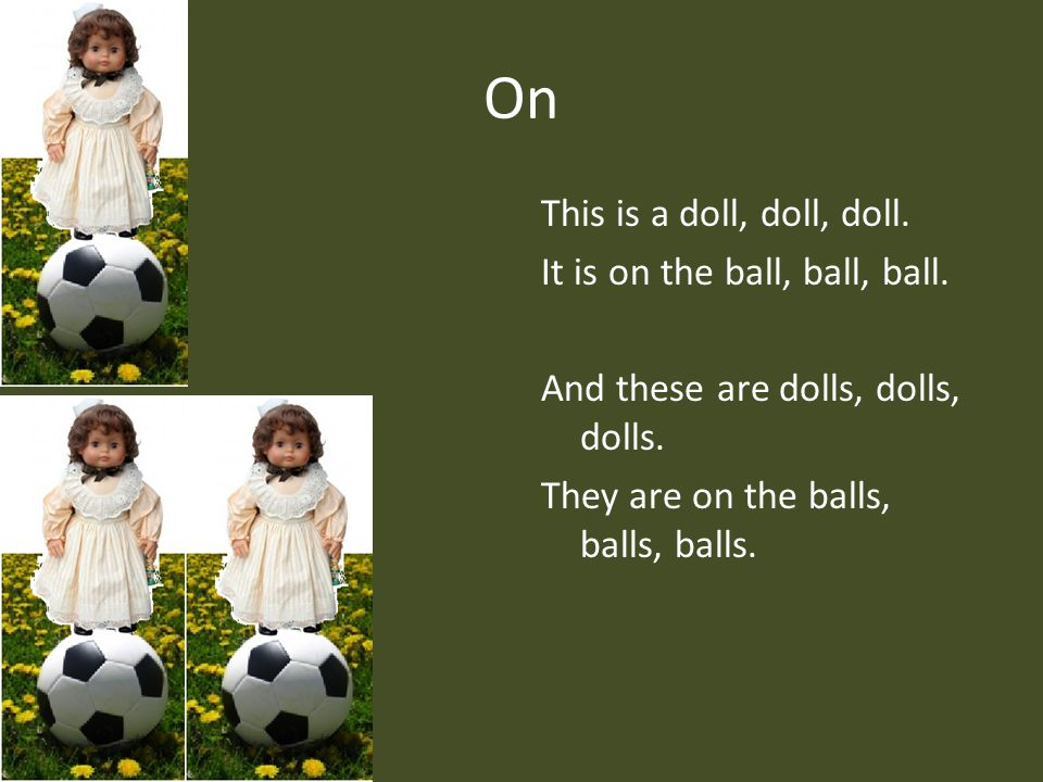 On This is a doll, doll, doll. It is on the ball, ball, ball.