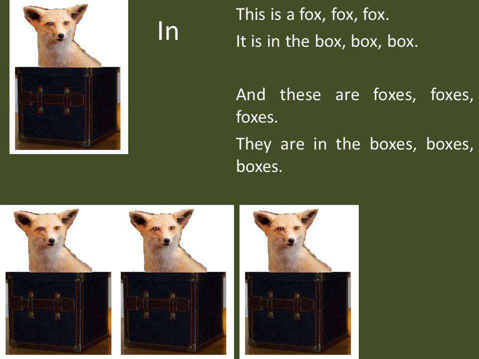 In This is a fox, fox, fox. It is in the box, box, box.