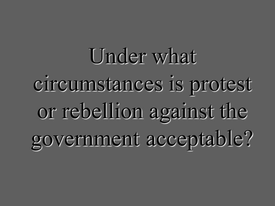 Under what circumstances is protest or rebellion against the government acceptable